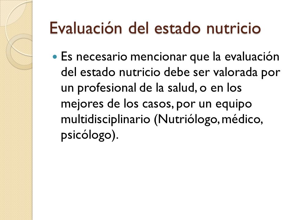 Evaluación del estado nutricio Para poder valorar el estado nutricio son indispensables los siguientes indicadores: - Antropométricos (peso, talla, etc.) - Bioquímicos (Exámenes laboratoriales, hem).