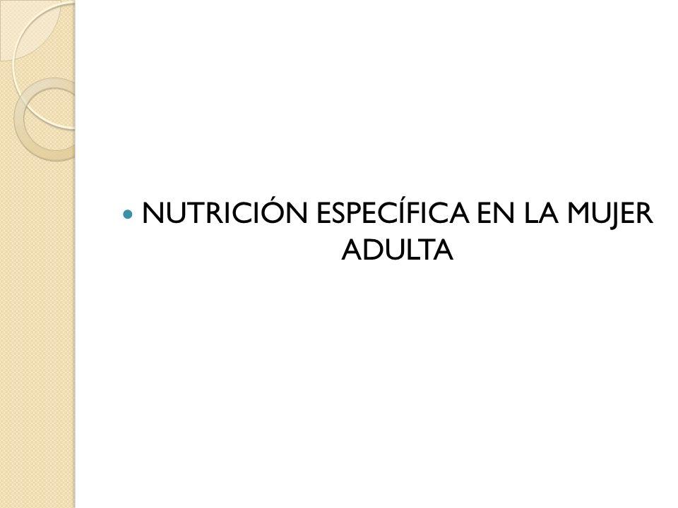 Nutrición específica en la mujer adulta Nutricionalmente existen diferencias en la necesidad de nutrimentos y en el desarrollo entre ambos géneros (F vs M).