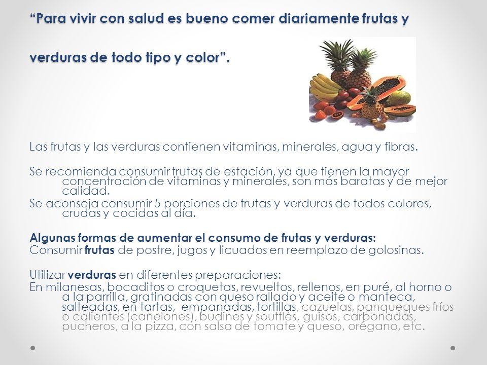 Para vivir con salud es bueno comer diariamente frutas y verduras de todo tipo y color. Las frutas y las verduras contienen vitaminas, minerales, agua