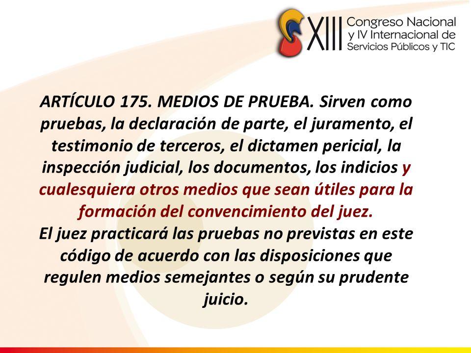 ARTÍCULO 175. MEDIOS DE PRUEBA. Sirven como pruebas, la declaración de parte, el juramento, el testimonio de terceros, el dictamen pericial, la inspec