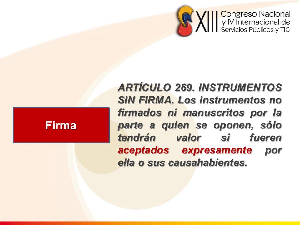 Firma ARTÍCULO 269. INSTRUMENTOS SIN FIRMA. Los instrumentos no firmados ni manuscritos por la parte a quien se oponen, sólo tendrán valor si fueren a