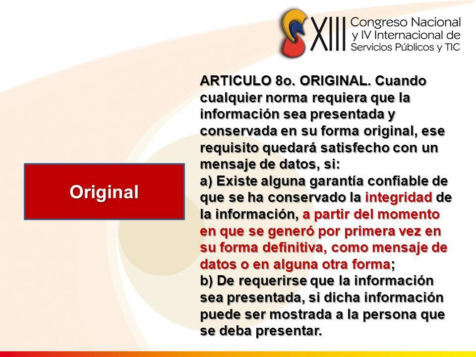 ARTICULO 8o. ORIGINAL. Cuando cualquier norma requiera que la información sea presentada y conservada en su forma original, ese requisito quedará sati