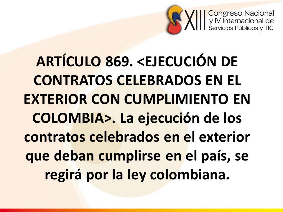 ARTÍCULO 869.. La ejecución de los contratos celebrados en el exterior que deban cumplirse en el país, se regirá por la ley colombiana.