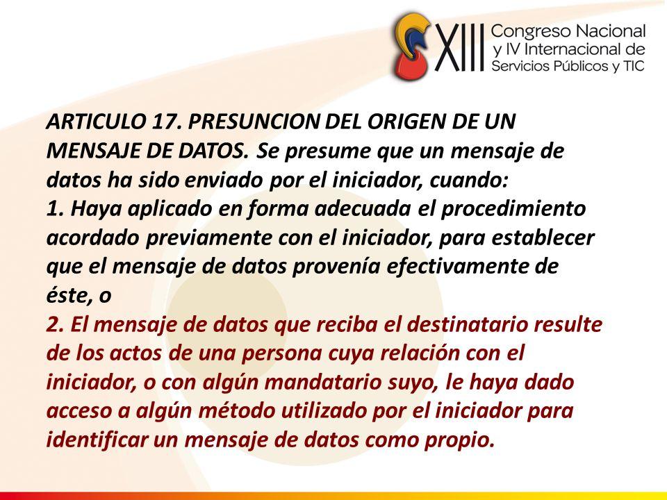 ARTICULO 17. PRESUNCION DEL ORIGEN DE UN MENSAJE DE DATOS. Se presume que un mensaje de datos ha sido enviado por el iniciador, cuando: 1. Haya aplica