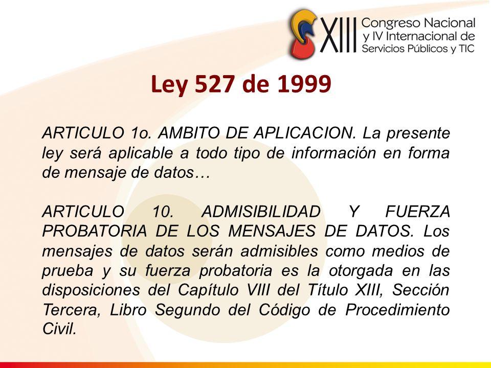 ARTICULO 1o. AMBITO DE APLICACION. La presente ley será aplicable a todo tipo de información en forma de mensaje de datos… ARTICULO 10. ADMISIBILIDAD