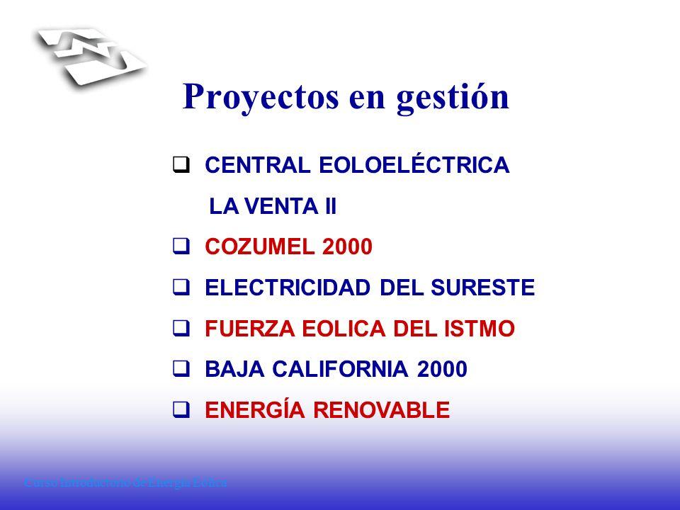 Curso Introductorio de Energía Eólica Proyectos en gestión CENTRAL EOLOELÉCTRICA LA VENTA II COZUMEL 2000 ELECTRICIDAD DEL SURESTE FUERZA EOLICA DEL I