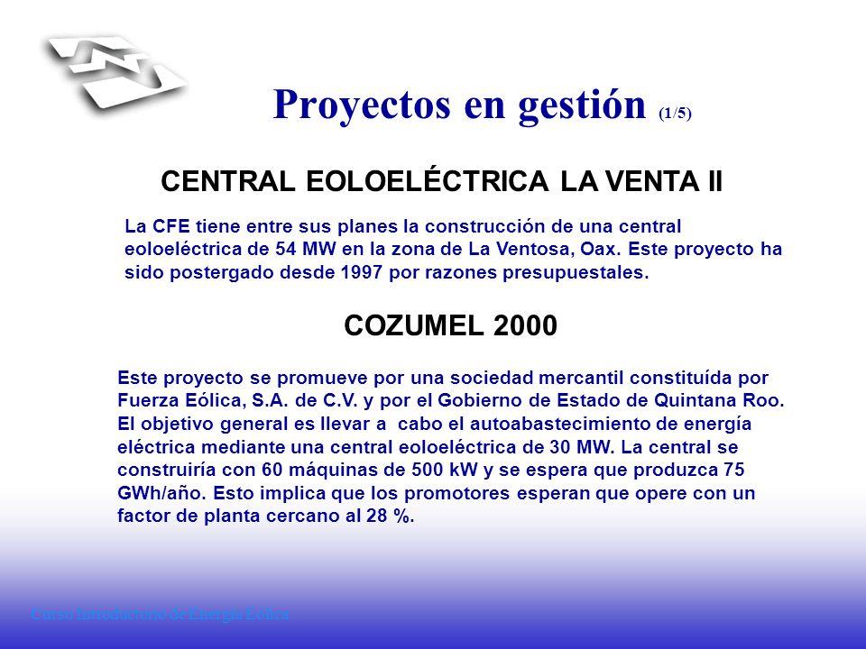 Curso Introductorio de Energía Eólica Proyectos en gestión (1/5) CENTRAL EOLOELÉCTRICA LA VENTA II La CFE tiene entre sus planes la construcción de un