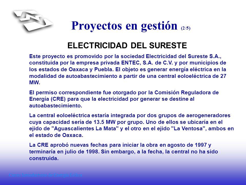 Curso Introductorio de Energía Eólica Proyectos en gestión (3/5) FUERZA EOLICA DEL ISTMO En enero de 1998, la CRE otorgó a Fuerza Eólica del Istmo, S.A.