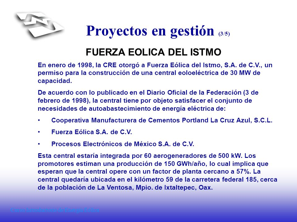Curso Introductorio de Energía Eólica Proyectos en gestión (3/5) FUERZA EOLICA DEL ISTMO En enero de 1998, la CRE otorgó a Fuerza Eólica del Istmo, S.