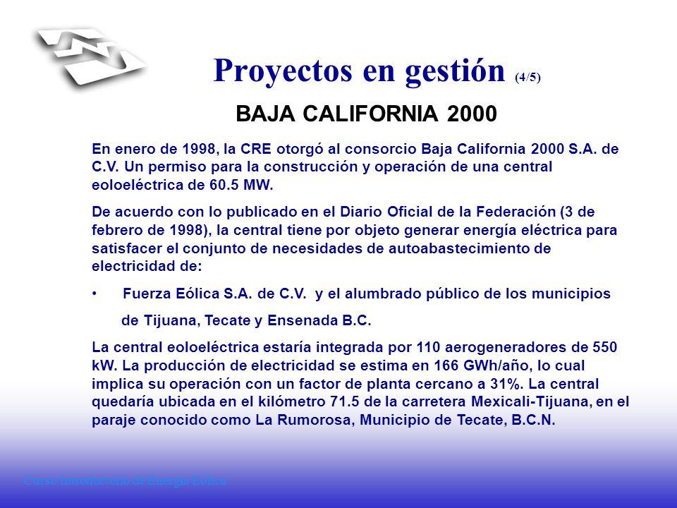 Curso Introductorio de Energía Eólica Proyectos en gestión (4/5) BAJA CALIFORNIA 2000 En enero de 1998, la CRE otorgó al consorcio Baja California 200