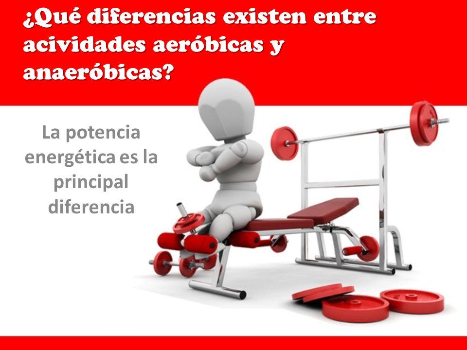 ¿Qué diferencias existen entre acividades aeróbicas y anaeróbicas? La potencia energética es la principal diferencia