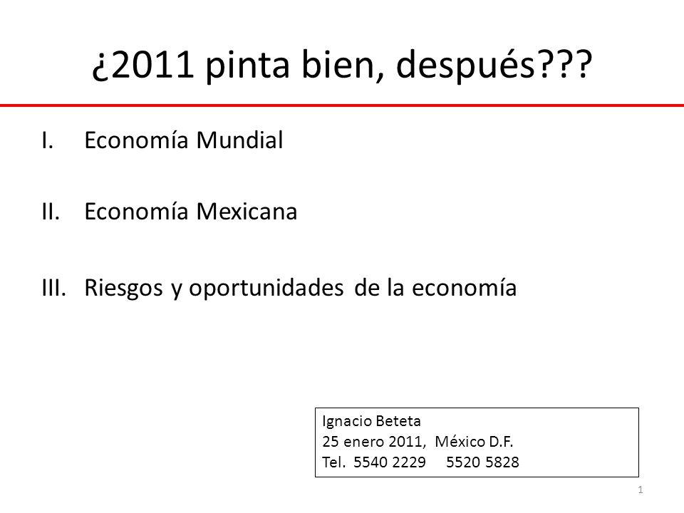 ¿2011 pinta bien, después??? I.Economía Mundial II.Economía Mexicana III.Riesgos y oportunidades de la economía 1 Ignacio Beteta 25 enero 2011, México