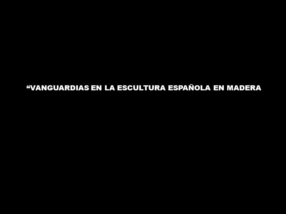 VANGUARDIAS EN LA ESCULTURA ESPAÑOLA EN MADERA