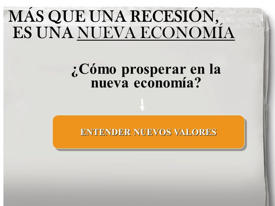MÁS QUE UNA RECESIÓN, ES UNA NUEVA ECONOMÍA ENTENDER NUEVOS VALORES ¿Cómo prosperar en la nueva economía?