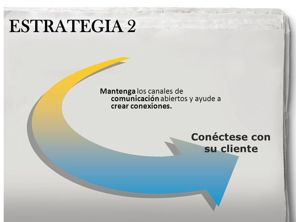 Conéctese con su cliente ESTRATEGIA 2 Mantenga los canales de comunicación abiertos y ayude a crear conexiones.