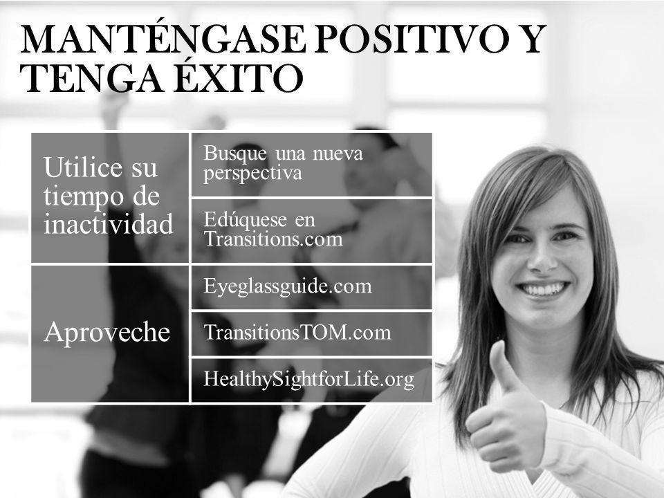 MANTÉNGASE POSITIVO Y TENGA ÉXITO Utilice su tiempo de inactividad Busque una nueva perspectiva Edúquese en Transitions.com Aproveche Eyeglassguide.co