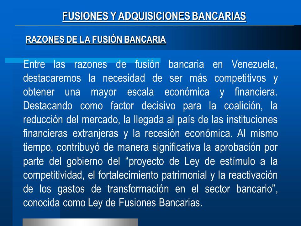 RAZONES DE LA FUSIÓN BANCARIA Entre las razones de fusión bancaria en Venezuela, destacaremos la necesidad de ser más competitivos y obtener una mayor