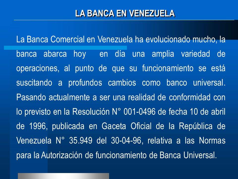 La Banca Comercial en Venezuela ha evolucionado mucho, la banca abarca hoy en día una amplia variedad de operaciones, al punto de que su funcionamient