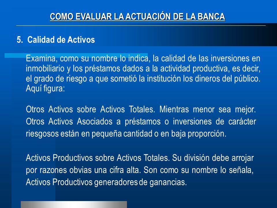 COMO EVALUAR LA ACTUACIÓN DE LA BANCA 5. Calidad de Activos Examina, como su nombre lo indica, la calidad de las inversiones en inmobiliario y los pré