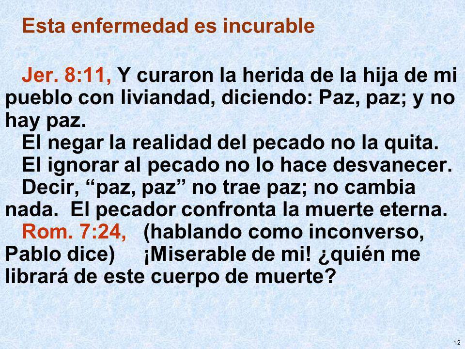 12 Esta enfermedad es incurable Jer. 8:11, Y curaron la herida de la hija de mi pueblo con liviandad, diciendo: Paz, paz; y no hay paz. El negar la re
