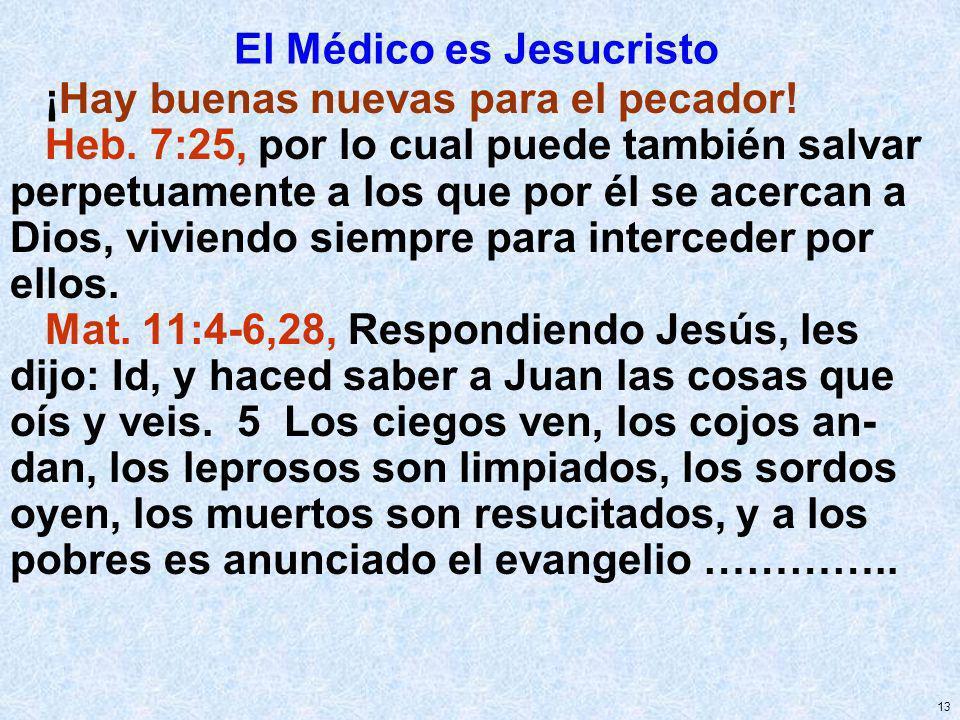 13 El Médico es Jesucristo ¡Hay buenas nuevas para el pecador! Heb. 7:25, por lo cual puede también salvar perpetuamente a los que por él se acercan a