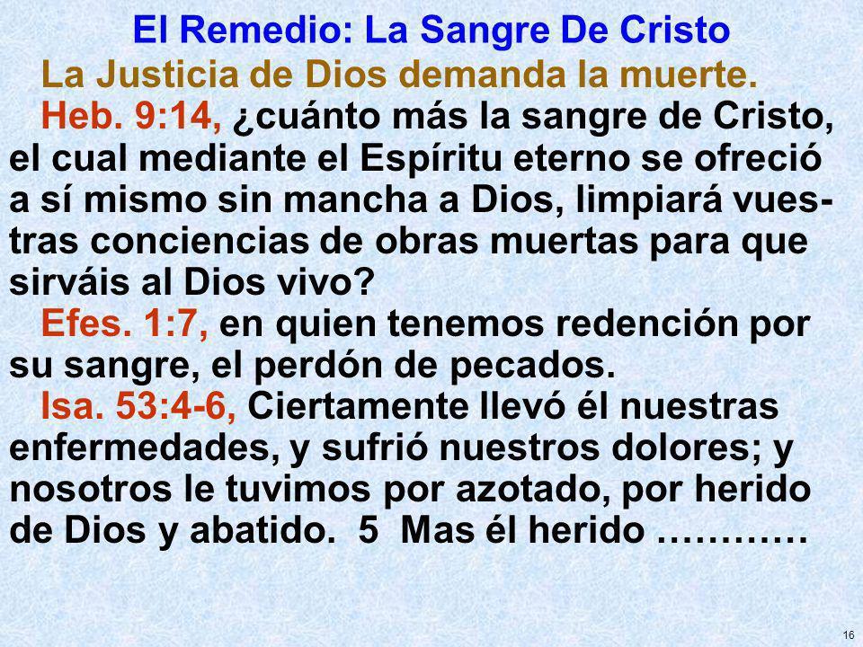 16 El Remedio: La Sangre De Cristo La Justicia de Dios demanda la muerte. Heb. 9:14, ¿cuánto más la sangre de Cristo, el cual mediante el Espíritu ete