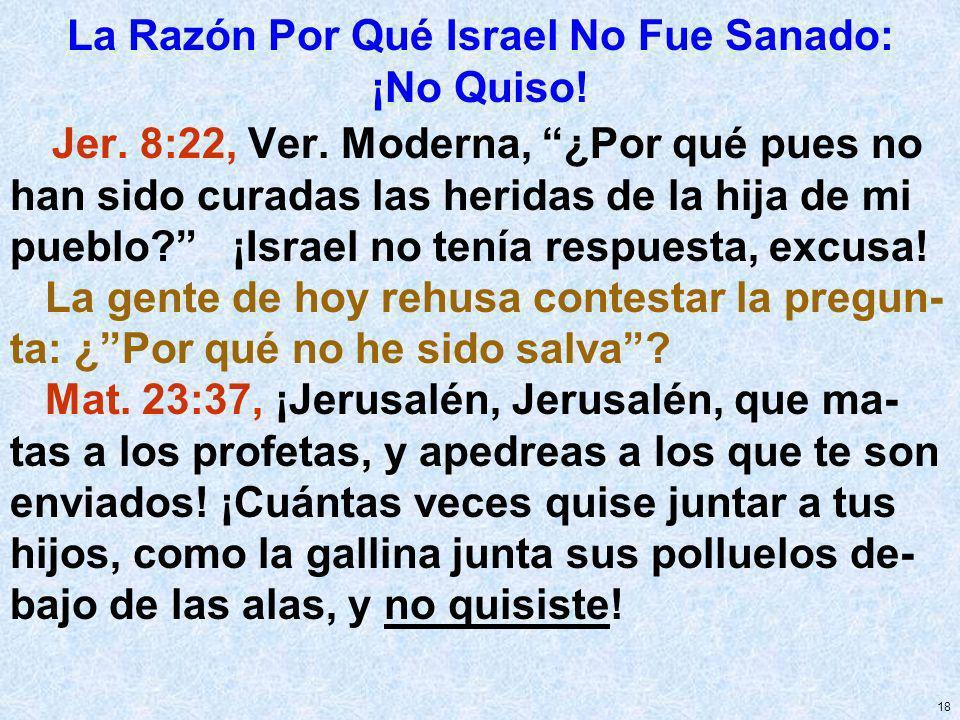 18 La Razón Por Qué Israel No Fue Sanado: ¡No Quiso! Jer. 8:22, Ver. Moderna, ¿Por qué pues no han sido curadas las heridas de la hija de mi pueblo? ¡