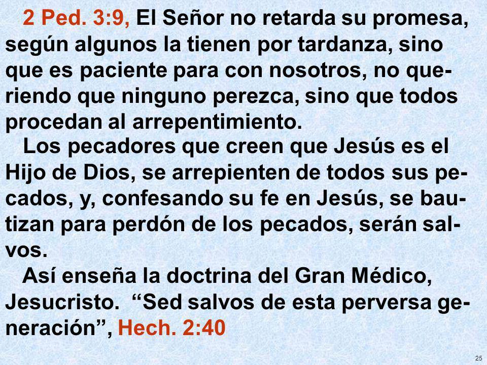25 2 Ped. 3:9, El Señor no retarda su promesa, según algunos la tienen por tardanza, sino que es paciente para con nosotros, no que- riendo que ningun