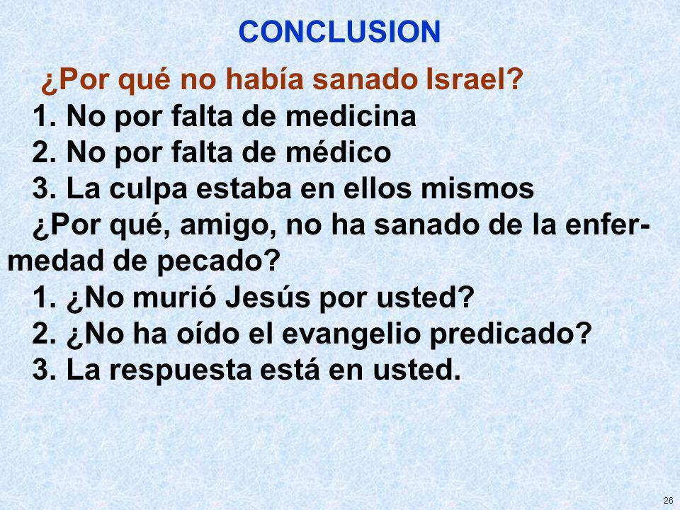 26 CONCLUSION ¿Por qué no había sanado Israel? 1. No por falta de medicina 2. No por falta de médico 3. La culpa estaba en ellos mismos ¿Por qué, amig
