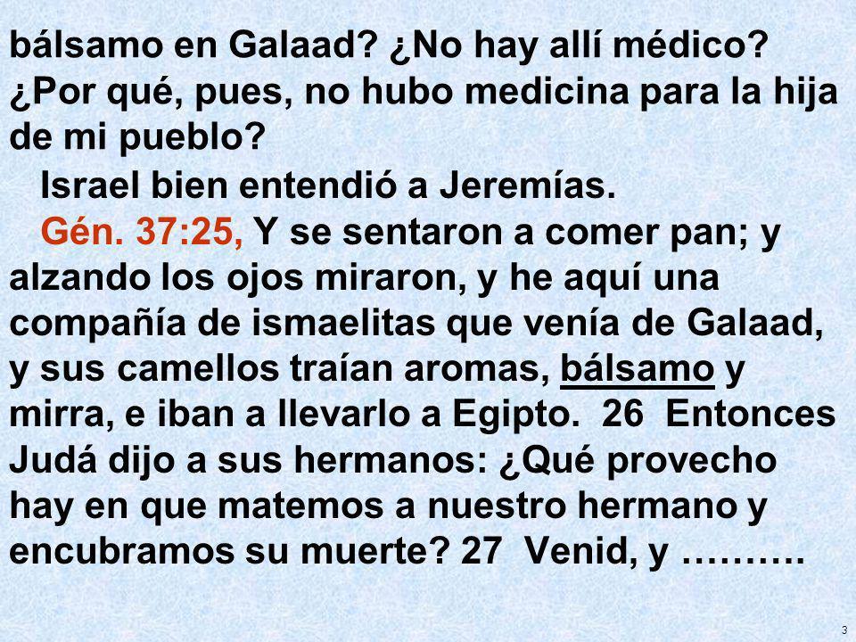 3 bálsamo en Galaad? ¿No hay allí médico? ¿Por qué, pues, no hubo medicina para la hija de mi pueblo? Israel bien entendió a Jeremías. Gén. 37:25, Y s