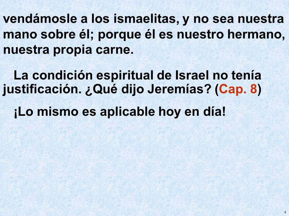 4 vendámosle a los ismaelitas, y no sea nuestra mano sobre él; porque él es nuestro hermano, nuestra propia carne. La condición espiritual de Israel n