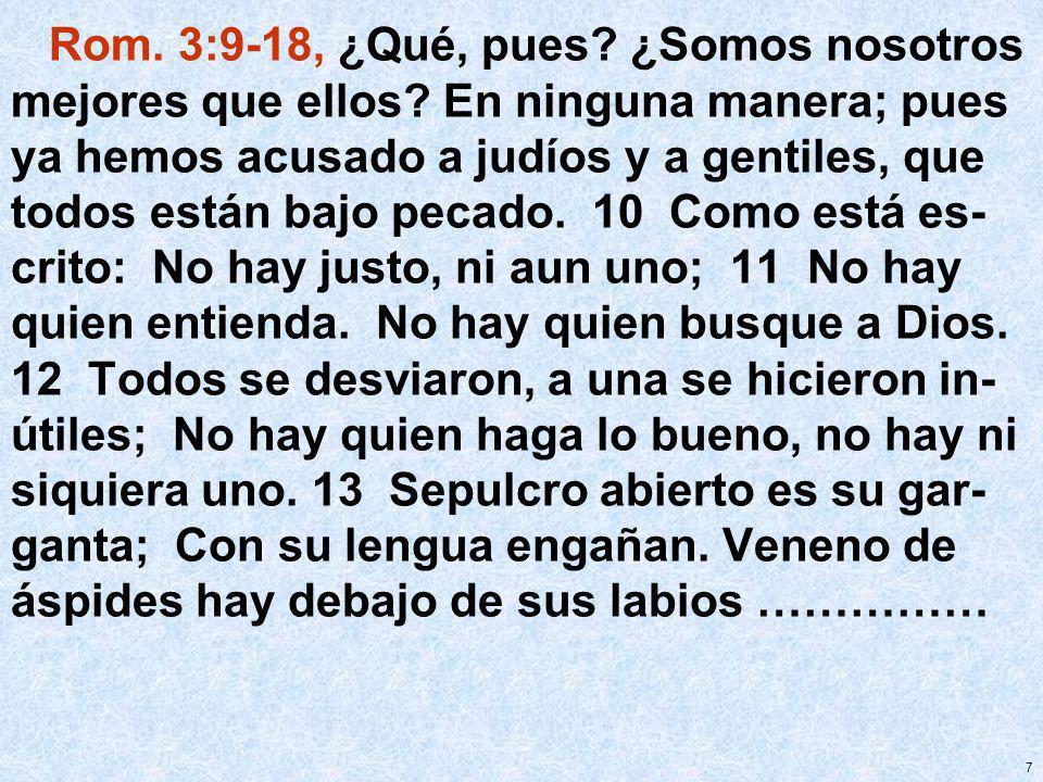 7 Rom. 3:9-18, ¿Qué, pues? ¿Somos nosotros mejores que ellos? En ninguna manera; pues ya hemos acusado a judíos y a gentiles, que todos están bajo pec