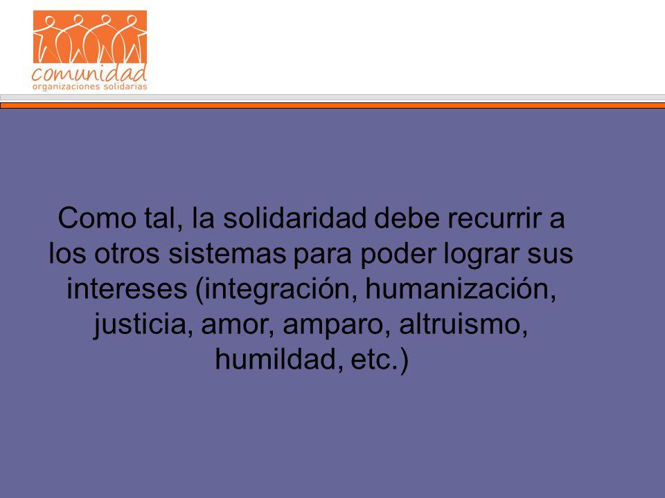 Como tal, la solidaridad debe recurrir a los otros sistemas para poder lograr sus intereses (integración, humanización, justicia, amor, amparo, altruismo, humildad, etc.)