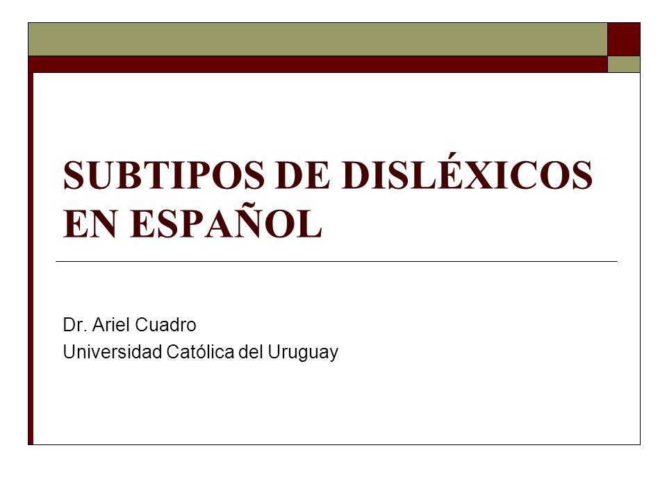 SUBTIPOS DE DISLÉXICOS EN ESPAÑOL Dr. Ariel Cuadro Universidad Católica del Uruguay
