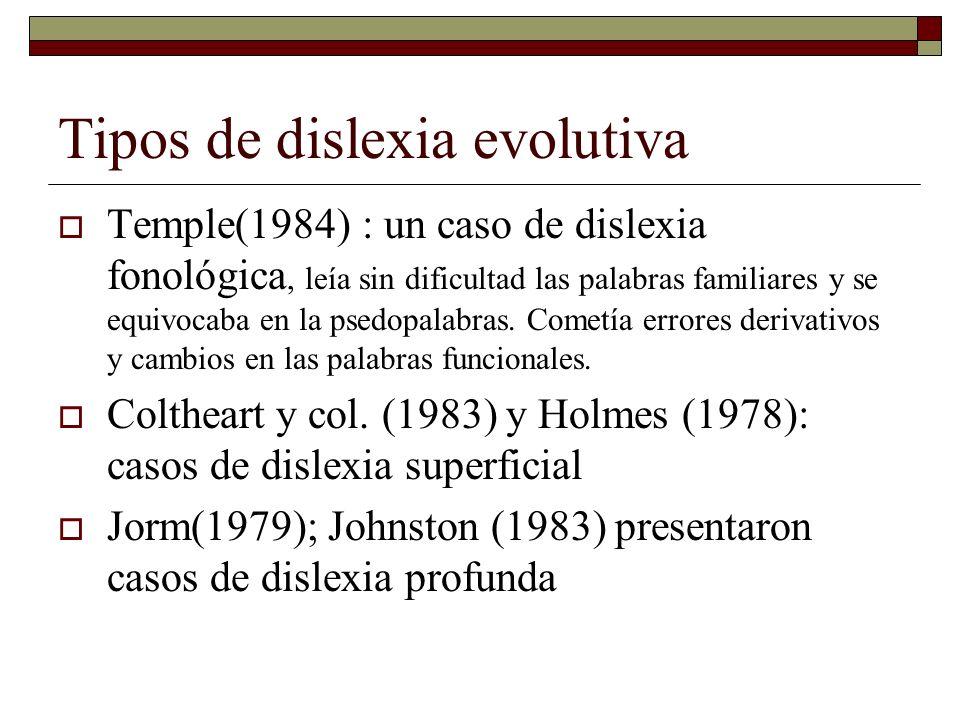 Tipos de dislexia evolutiva Temple(1984) : un caso de dislexia fonológica, leía sin dificultad las palabras familiares y se equivocaba en la psedopala