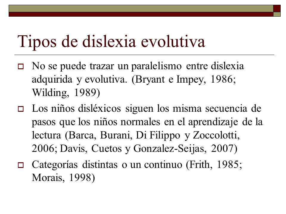 Tipos de dislexia evolutiva No se puede trazar un paralelismo entre dislexia adquirida y evolutiva. (Bryant e Impey, 1986; Wilding, 1989) Los niños di