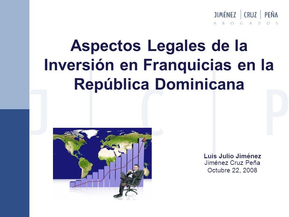 Aspectos Legales de la Inversión en Franquicias en la República Dominicana Luis Julio Jiménez Jiménez Cruz Peña Octubre 22, 2008