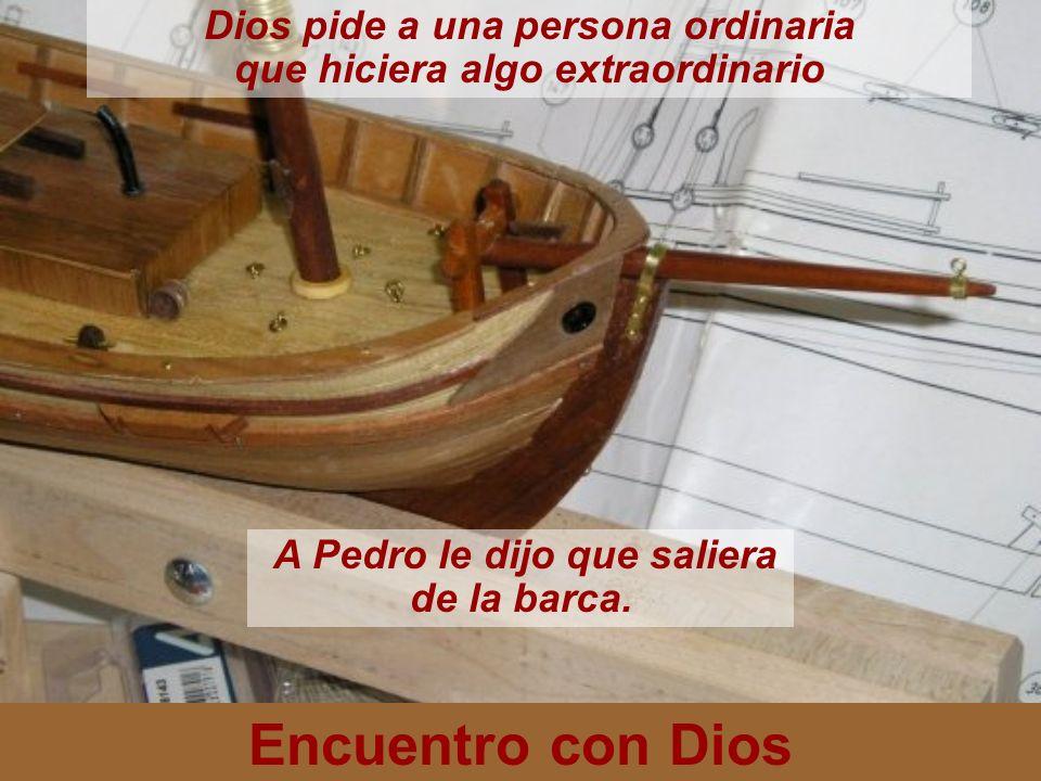 Encuentro con Dios Dios pide a una persona ordinaria que hiciera algo extraordinario A Pedro le dijo que saliera de la barca.