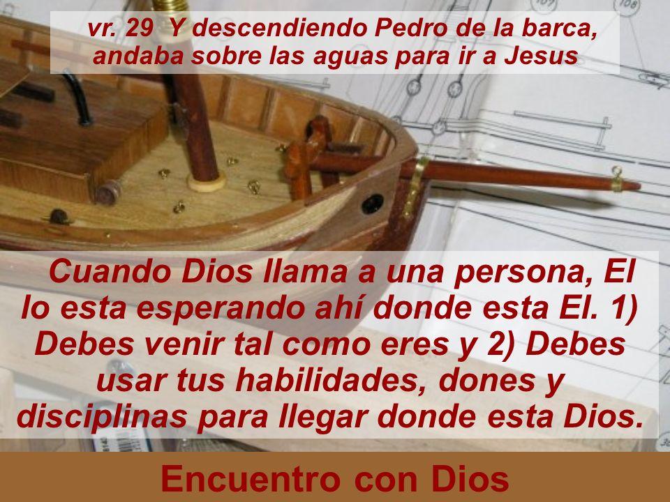 Encuentro con Dios vr. 29 Y descendiendo Pedro de la barca, andaba sobre las aguas para ir a Jesus Cuando Dios llama a una persona, El lo esta esperan