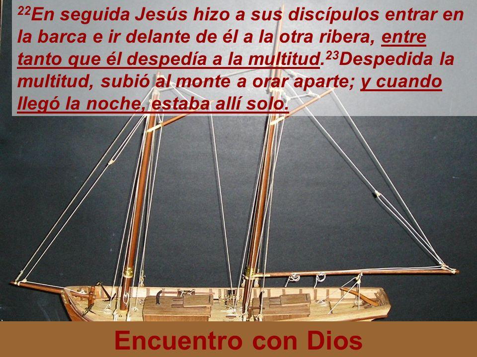 Encuentro con Dios 22 En seguida Jesús hizo a sus discípulos entrar en la barca e ir delante de él a la otra ribera, entre tanto que él despedía a la