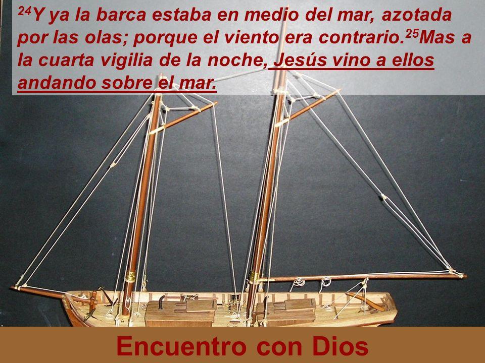 Encuentro con Dios 24 Y ya la barca estaba en medio del mar, azotada por las olas; porque el viento era contrario. 25 Mas a la cuarta vigilia de la no