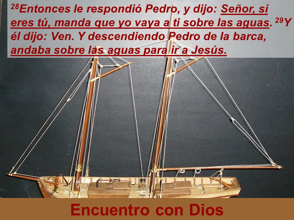 Encuentro con Dios 28 Entonces le respondió Pedro, y dijo: Señor, si eres tú, manda que yo vaya a ti sobre las aguas. 29 Y él dijo: Ven. Y descendiend