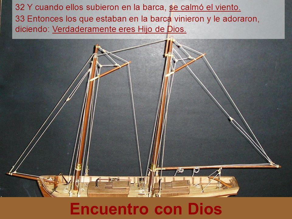 Encuentro con Dios 32 Y cuando ellos subieron en la barca, se calmó el viento. 33 Entonces los que estaban en la barca vinieron y le adoraron, diciend