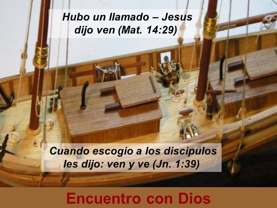 Encuentro con Dios Hubo un llamado – Jesus dijo ven (Mat. 14:29) Cuando escogio a los discipulos les dijo: ven y ve (Jn. 1:39)