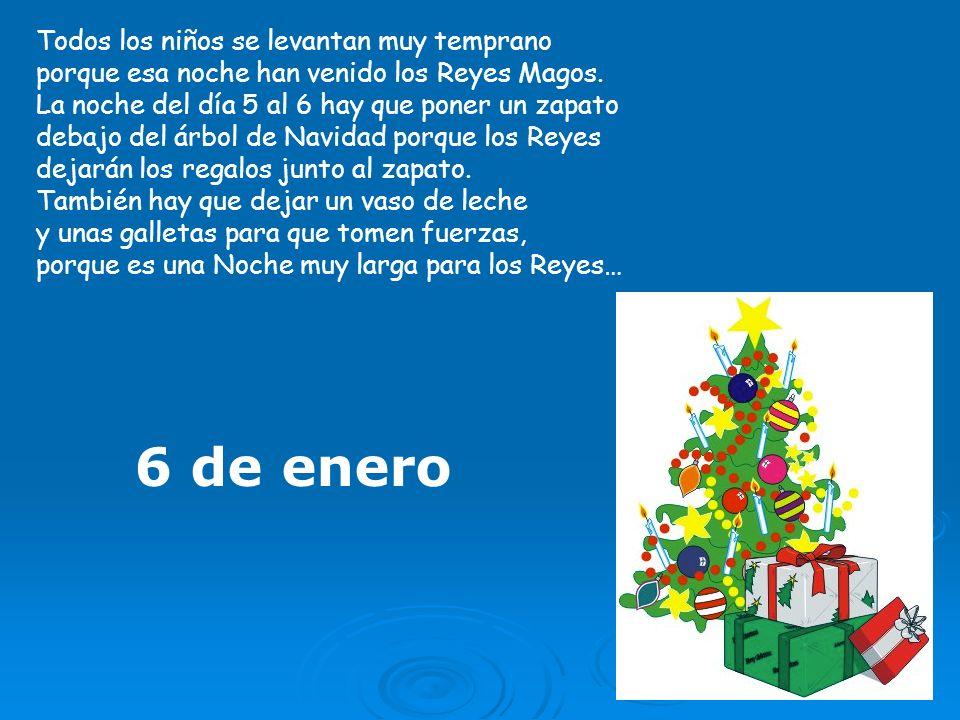 6 de enero Todos los niños se levantan muy temprano porque esa noche han venido los Reyes Magos. La noche del día 5 al 6 hay que poner un zapato debaj