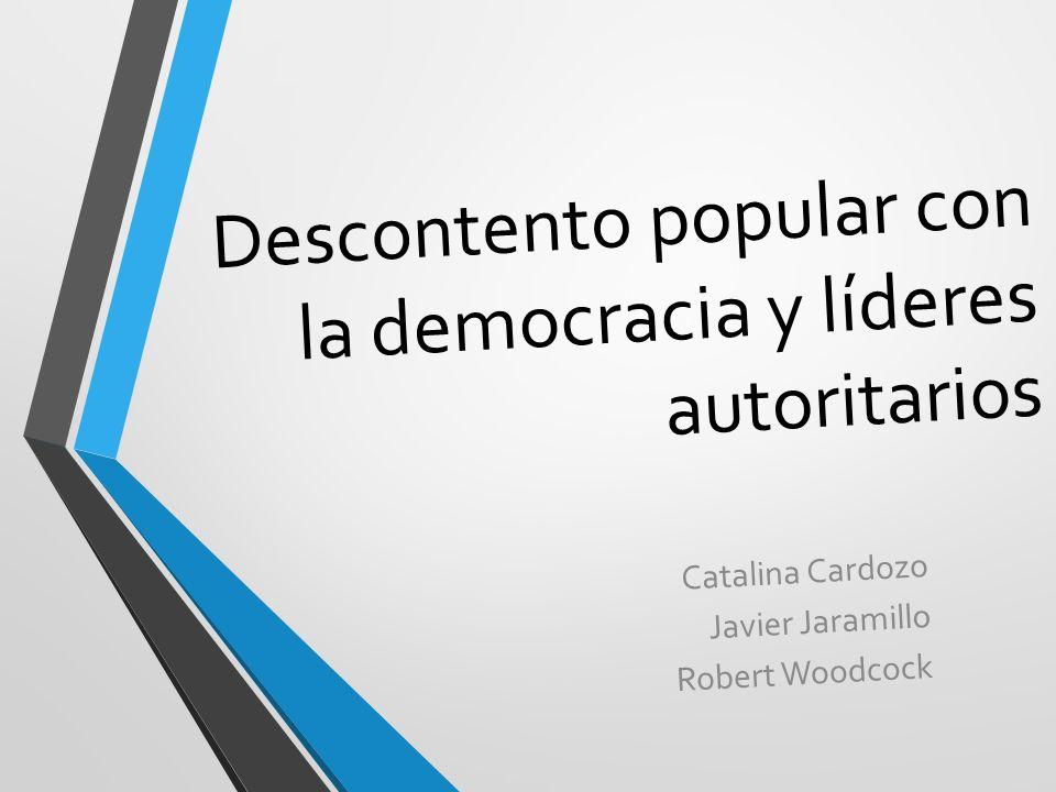 Descontento popular con la democracia y líderes autoritarios Catalina Cardozo Javier Jaramillo Robert Woodcock