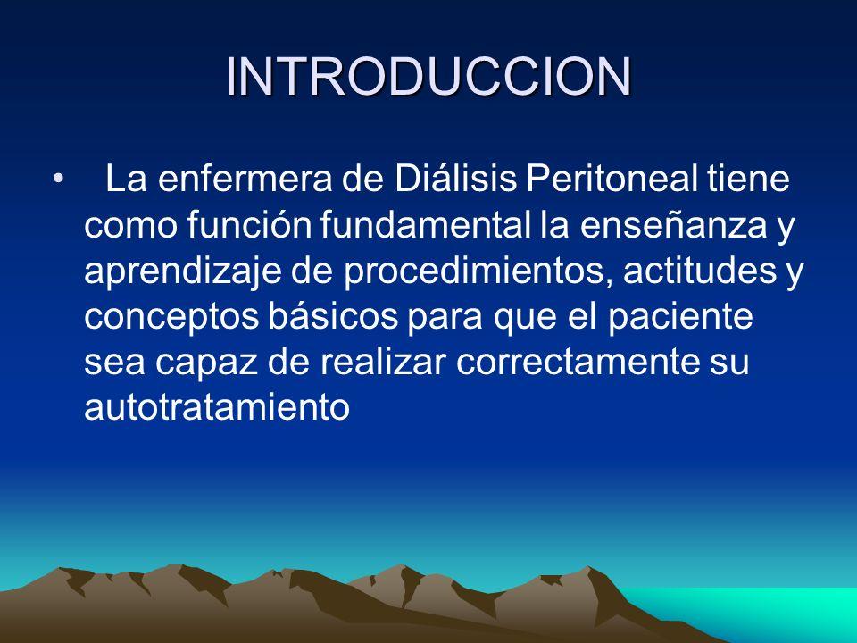 INTRODUCCION La enfermera de Diálisis Peritoneal tiene como función fundamental la enseñanza y aprendizaje de procedimientos, actitudes y conceptos bá