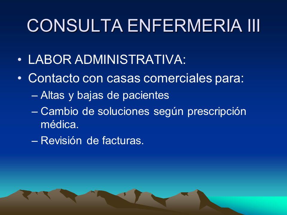 CONSULTA ENFERMERIA III LABOR ADMINISTRATIVA: Contacto con casas comerciales para: –Altas y bajas de pacientes –Cambio de soluciones según prescripció