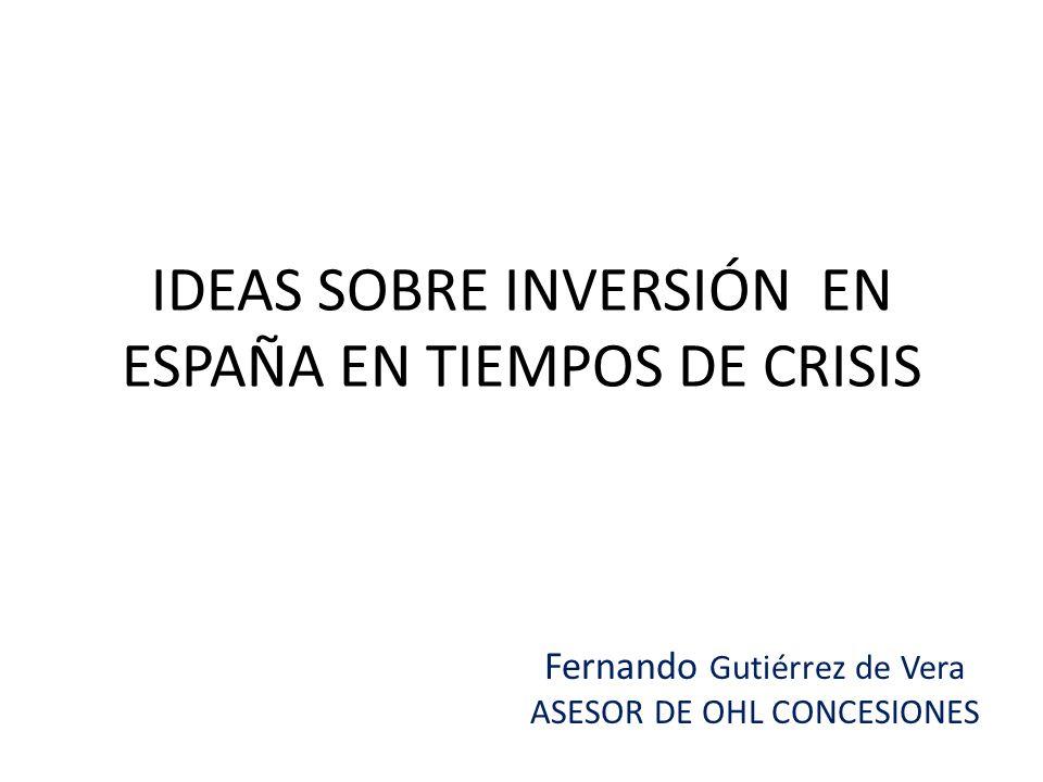 IDEAS SOBRE INVERSIÓN EN ESPAÑA EN TIEMPOS DE CRISIS Fernando Gutiérrez de Vera ASESOR DE OHL CONCESIONES