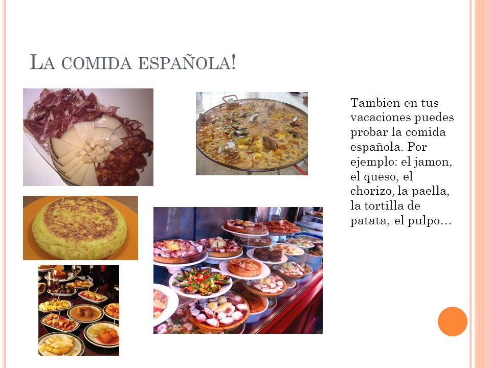 L A COMIDA ESPAÑOLA ! Tambien en tus vacaciones puedes probar la comida española. Por ejemplo: el jamon, el queso, el chorizo, la paella, la tortilla